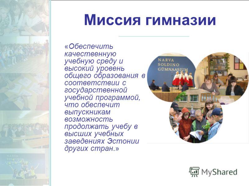 Миссия гимназии «Обеспечить качественную учебную среду и высокий уровень общего образования в соответствии с государственной учебной программой, что обеспечит выпускникам возможность продолжать учебу в высших учебных заведениях Эстонии других стран.»
