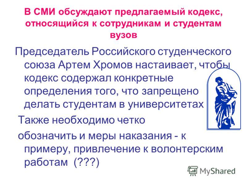 В СМИ обсуждают предлагаемый кодекс, относящийся к сотрудникам и студентам вузов Председатель Российского студенческого союза Артем Хромов настаивает, чтобы кодекс содержал конкретные определения того, что запрещено делать студентам в университетах Т