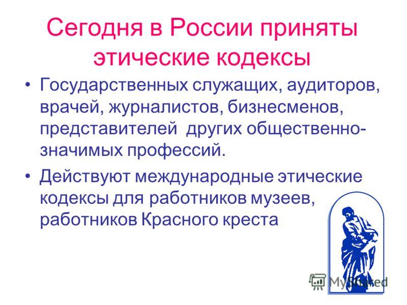 Сегодня в России приняты этические кодексы Государственных служащих, аудиторов, врачей, журналистов, бизнесменов, представителей других общественно- значимых профессий. Действуют международные этические кодексы для работников музеев, работников Красн