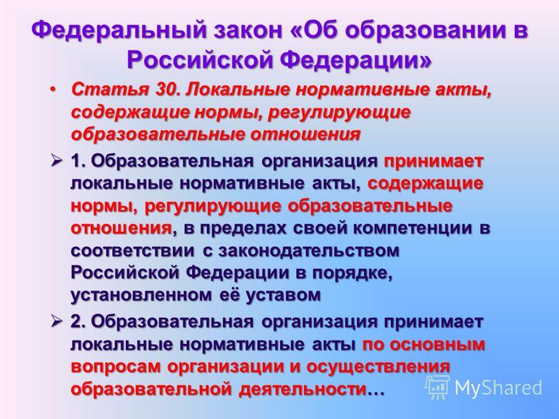 Федеральный закон «Об образовании в Российской Федерации» Статья 30. Локальные нормативные акты, содержащие нормы, регулирующие образовательные отношенияСтатья 30. Локальные нормативные акты, содержащие нормы, регулирующие образовательные отношения 1