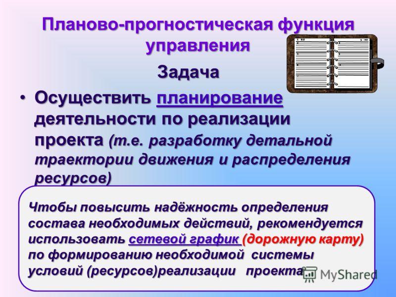 Планово-прогностическая функция управления Задача Осуществить планирование деятельности по реализации проекта (т.е. разработку детальной траектории движения и распределения ресурсов)Осуществить планирование деятельности по реализации проекта (т.е. ра