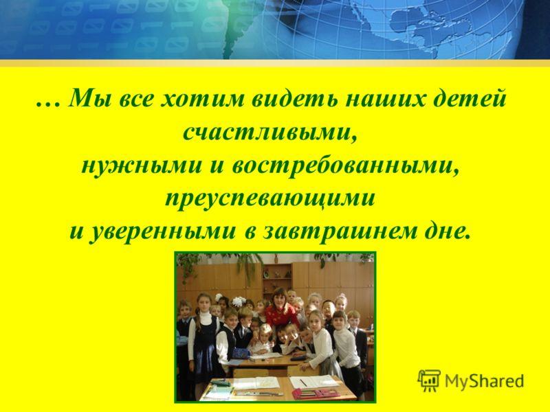 … Мы все хотим видеть наших детей счастливыми, нужными и востребованными, преуспевающими и уверенными в завтрашнем дне.