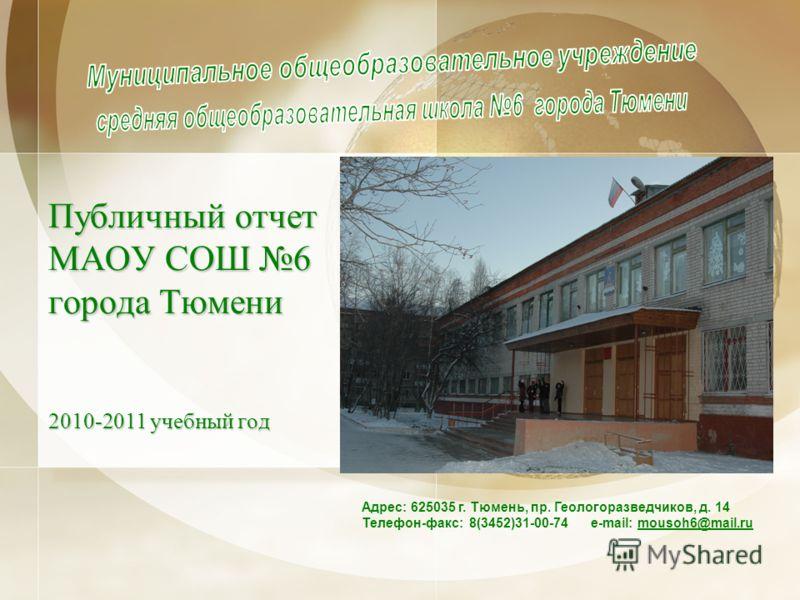 Публичный отчет МАОУ СОШ 6 города Тюмени 2010-2011 учебный год Адрес: 625035 г. Тюмень, пр. Геологоразведчиков, д. 14 Телефон-факс: 8(3452)31-00-74 e-mail: mousoh6@mail.ru