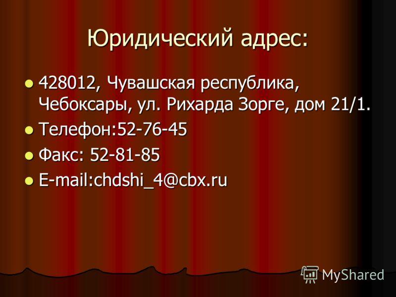 Юридический адрес: 428012, Чувашская республика, Чебоксары, ул. Рихарда Зорге, дом 21/1. 428012, Чувашская республика, Чебоксары, ул. Рихарда Зорге, дом 21/1. Телефон:52-76-45 Телефон:52-76-45 Факс: 52-81-85 Факс: 52-81-85 E-mail:chdshi_4@cbx.ru E-ma