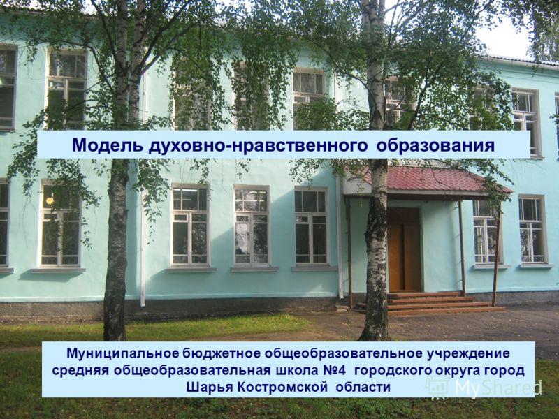 Модель духовно-нравственного образования Муниципальное бюджетное общеобразовательное учреждение средняя общеобразовательная школа 4 городского округа город Шарья Костромской области