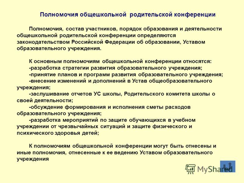 Полномочия общешкольной родительской конференции Полномочия, состав участников, порядок образования и деятельности общешкольной родительской конференции определяются законодательством Российской Федерации об образовании, Уставом образовательного учре