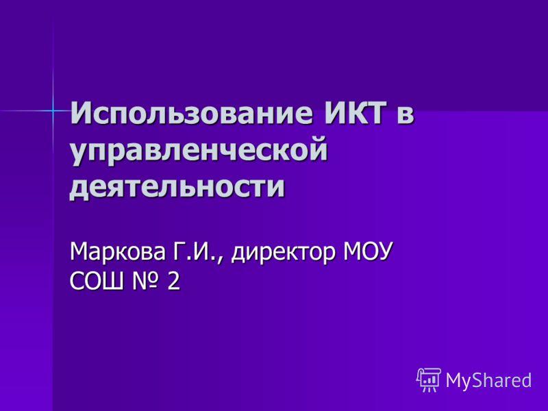 Использование ИКТ в управленческой деятельности Маркова Г.И., директор МОУ СОШ 2