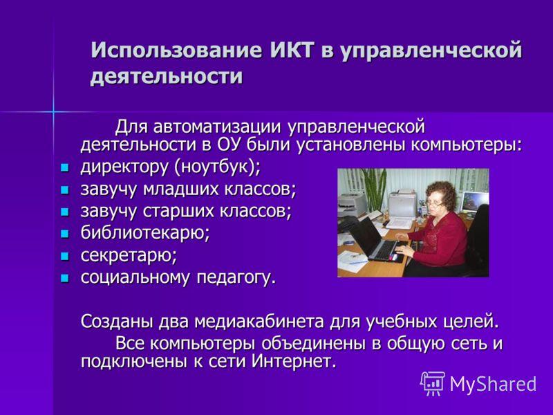 Использование ИКТ в управленческой деятельности Для автоматизации управленческой деятельности в ОУ были установлены компьютеры: директору (ноутбук); директору (ноутбук); завучу младших классов; завучу младших классов; завучу старших классов; завучу с