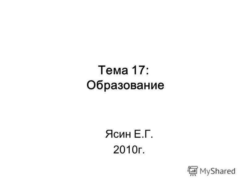 Тема 17: Образование Ясин Е.Г. 2010г.