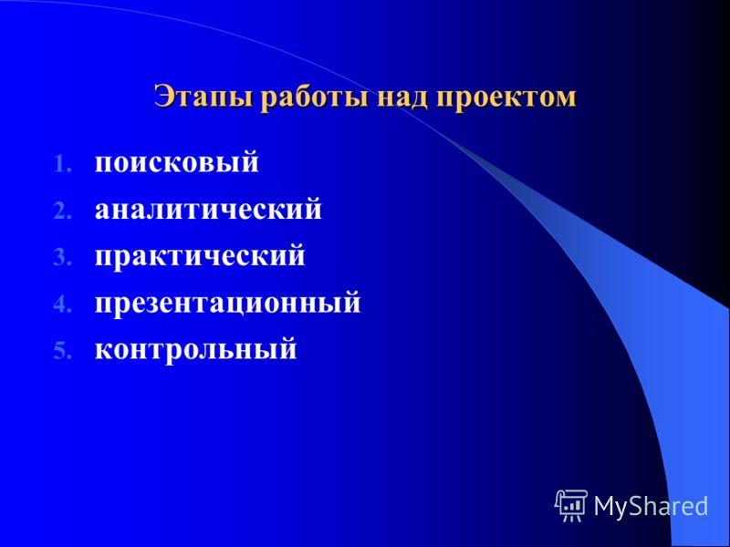 Этапы работы над проектом 1. поисковый 2. аналитический 3. практический 4. презентационный 5. контрольный