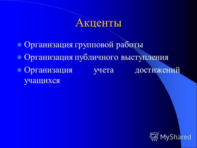 Акценты Организация групповой работы Организация публичного выступления Организация учета достижений учащихся