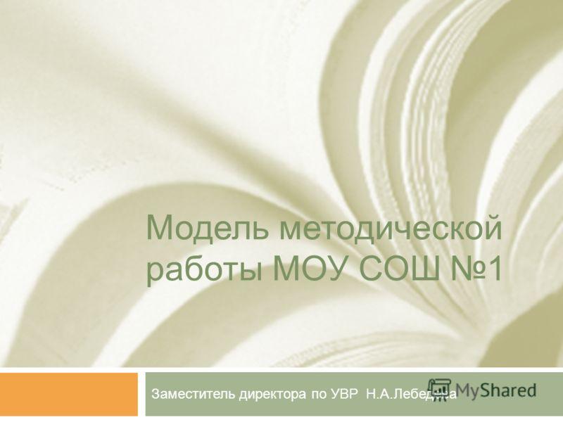 Модель методической работы МОУ СОШ 1 Заместитель директора по УВР Н.А.Лебедева