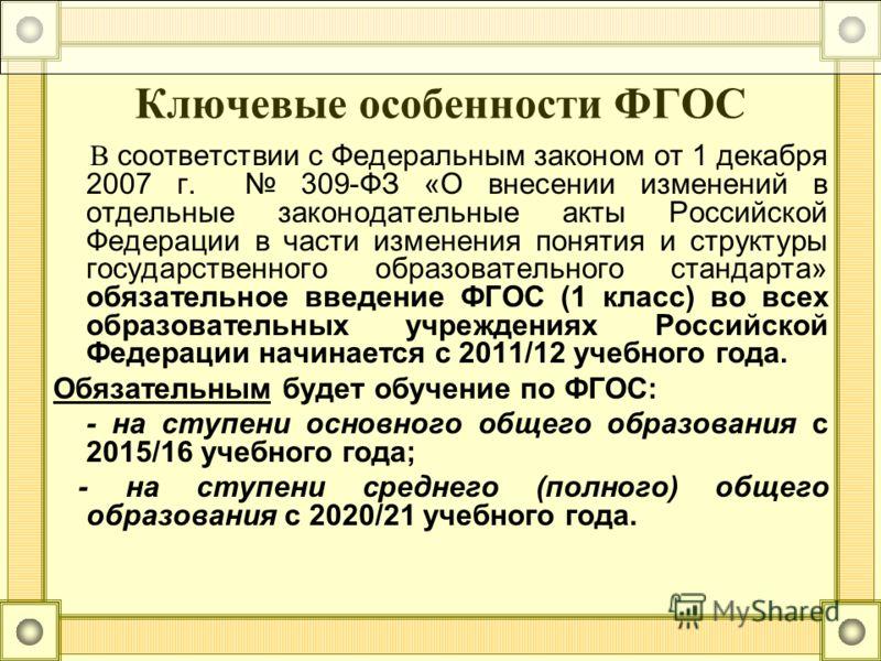 Ключевые особенности ФГОС В соответствии с Федеральным законом от 1 декабря 2007 г. 309-ФЗ «О внесении изменений в отдельные законодательные акты Российской Федерации в части изменения понятия и структуры государственного образовательного стандарта»
