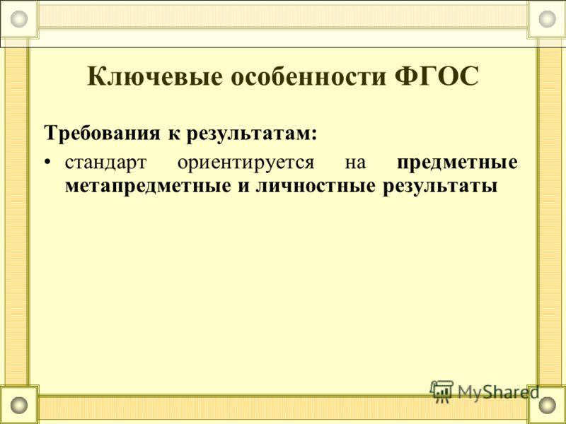 Требования к результатам: стандарт ориентируется на предметные метапредметные и личностные результаты Ключевые особенности ФГОС