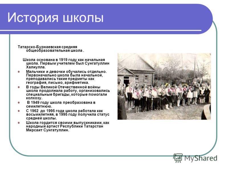 История школы Татарско-Бурнаевская средняя общеобразовательная школа. Школа основана в 1919 году как начальная школа. Первым учителем был Сунгатуллин Халиулла. Мальчики и девочки обучались отдельно. Первоначально школа была начальной, преподавались т