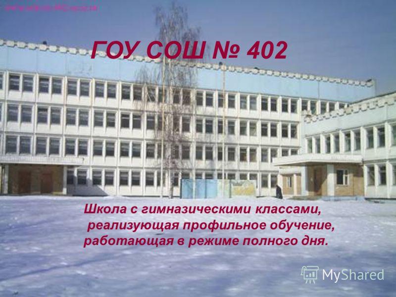 ГОУ СОШ 402 Школа с гимназическими классами, реализующая профильное обучение, работающая в режиме полного дня.