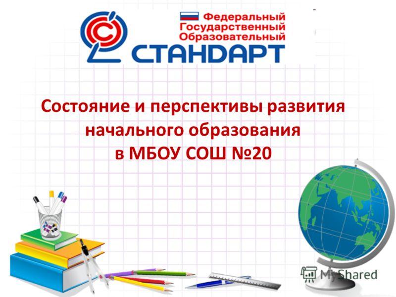Состояние и перспективы развития начального образования в МБОУ СОШ 20