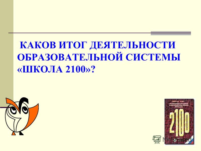 КАКОВ ИТОГ ДЕЯТЕЛЬНОСТИ ОБРАЗОВАТЕЛЬНОЙ СИСТЕМЫ «ШКОЛА 2100»?