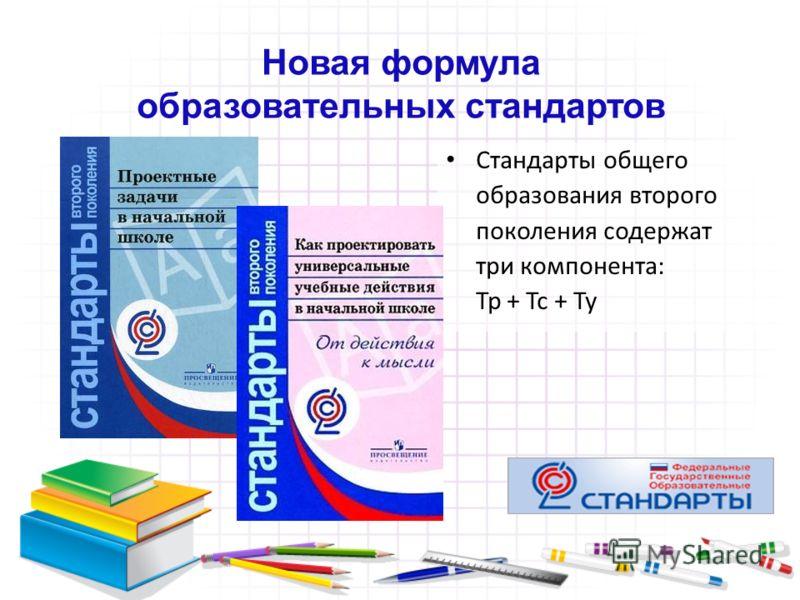 Новая формула образовательных стандартов Стандарты общего образования второго поколения содержат три компонента: Тр + Тс + Ту