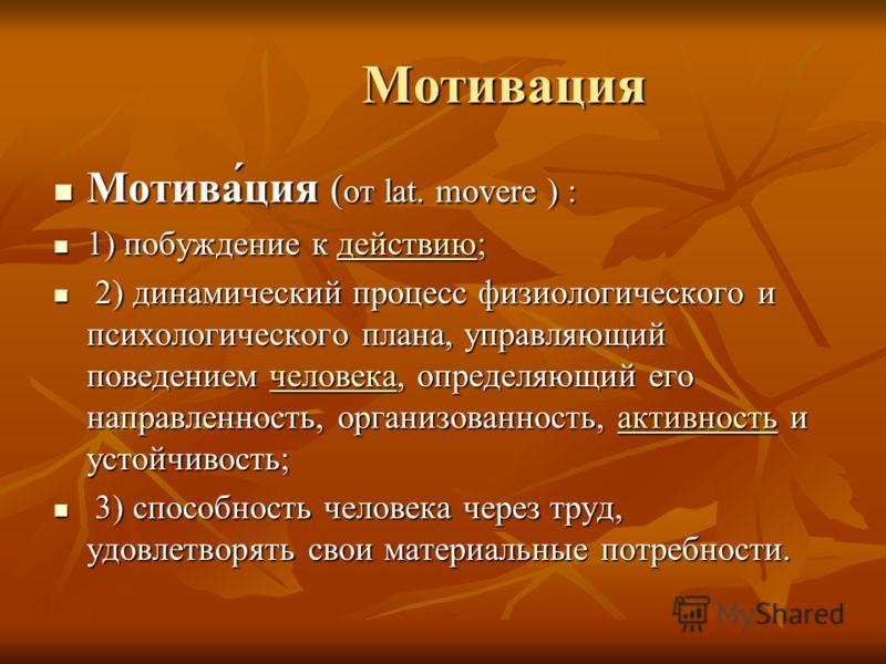 Мотивация Мотивация Мотива́ция ( от lat. movere ) : Мотива́ция ( от lat. movere ) : 1) побуждение к действию; 1) побуждение к действию;действию 2) динамический процесс физиологического и психологического плана, управляющий поведением человека, опреде
