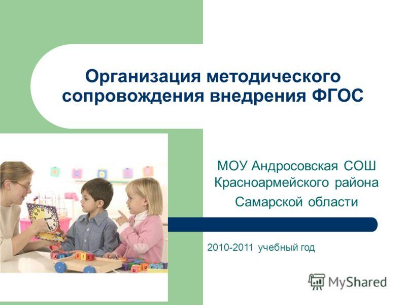 Организация методического сопровождения внедрения ФГОС МОУ Андросовская СОШ Красноармейского района Самарской области 2010-2011 учебный год