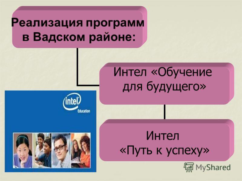 Реализация программ в Вадском районе: Интел «Обучение для будущего» Интел «Путь к успеху»
