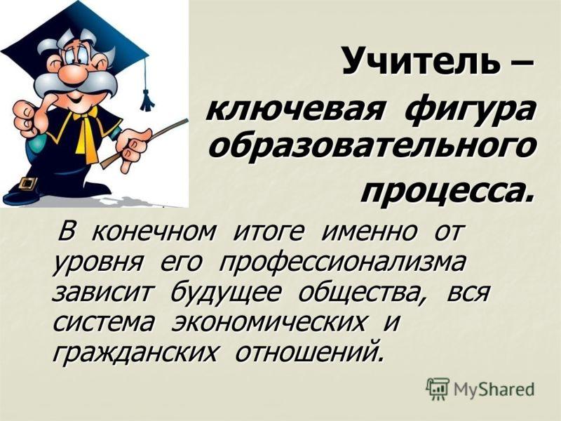 Учитель – Учитель – ключевая фигура образовательного ключевая фигура образовательного процесса. процесса. В конечном итоге именно от уровня его профессионализма зависит будущее общества, вся система экономических и гражданских отношений. В конечном и