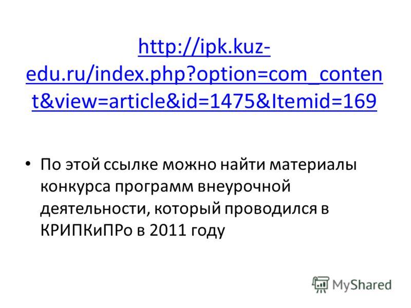 http://ipk.kuz- edu.ru/index.php?option=com_conten t&view=article&id=1475&Itemid=169 По этой ссылке можно найти материалы конкурса программ внеурочной деятельности, который проводился в КРИПКиПРо в 2011 году