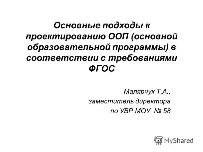 Основные подходы к проектированию ООП (основной образовательной программы) в соответствии с требованиями ФГОС Малярчук Т.А., заместитель директора по УВР МОУ 58
