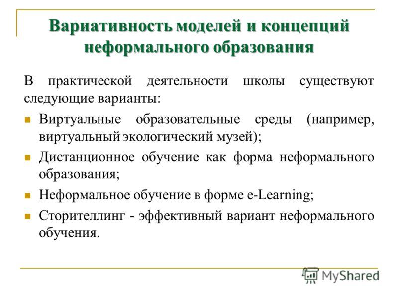 Вариативность моделей и концепций неформального образования В практической деятельности школы существуют следующие варианты: Виртуальные образовательные среды (например, виртуальный экологический музей); Дистанционное обучение как форма неформального