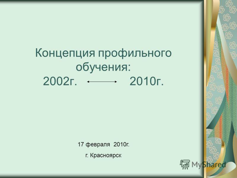 Концепция профильного обучения: 2002г. 2010г. 17 февраля 2010г. г. Красноярск