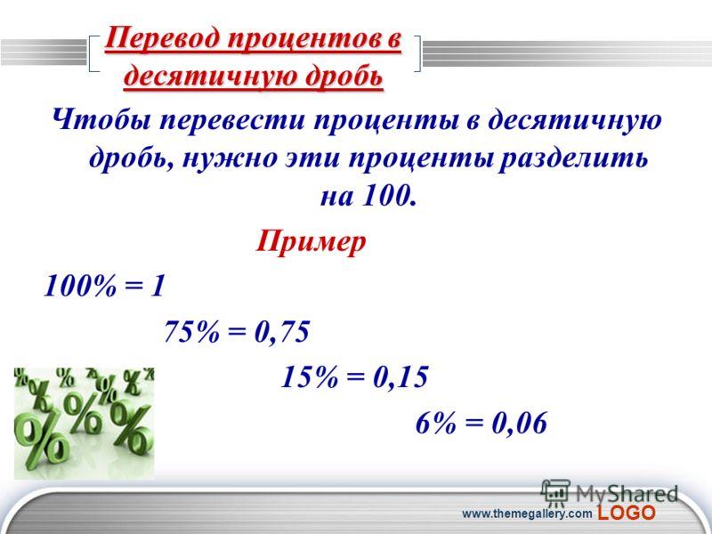 LOGO www.themegallery.com Перевод процентов в десятичную дробь Чтобы перевести проценты в десятичную дробь, нужно эти проценты разделить на 100. Пример 100% = 1 75% = 0,75 15% = 0,15 6% = 0,06