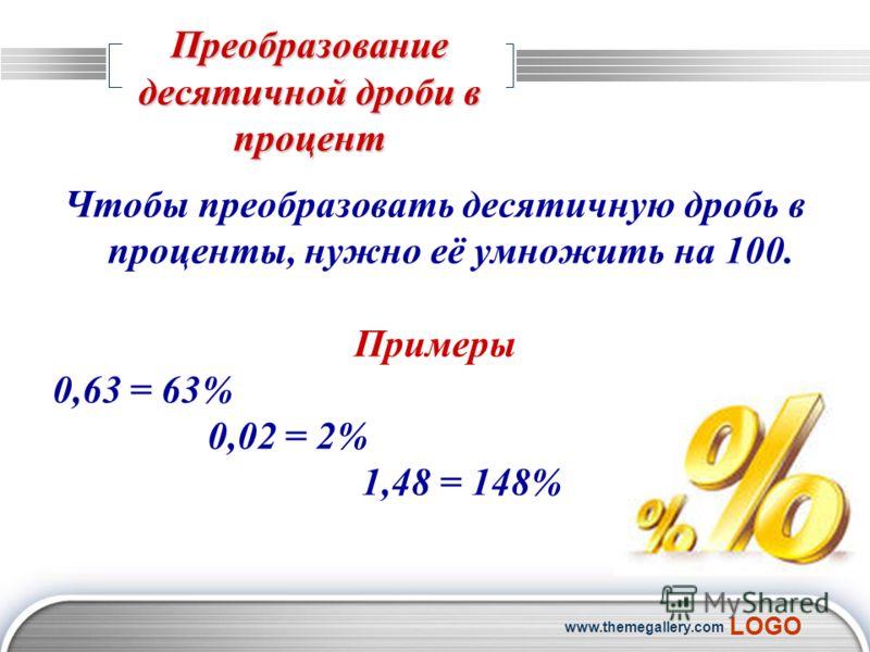 LOGO www.themegallery.com Преобразование десятичной дроби в процент Чтобы преобразовать десятичную дробь в проценты, нужно её умножить на 100. Примеры 0,63 = 63% 0,02 = 2% 1,48 = 148%