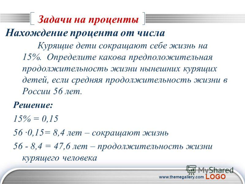 LOGO www.themegallery.com Задачи на проценты Курящие дети сокращают себе жизнь на 15%. Определите какова предположительная продолжительность жизни нынешних курящих детей, если средняя продолжительность жизни в России 56 лет. Решение: 15% = 0,15 56 ·0