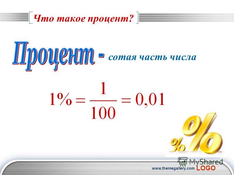 LOGO www.themegallery.com Что такое процент? сотая часть числа
