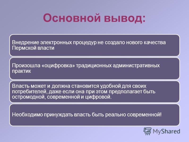 Основной вывод: Внедрение электронных процедур не создало нового качества Пермской власти Произошла «оцифровка» традиционных административных практик Власть может и должна становится удобной для своих потребителей, даже если она при этом предполагает
