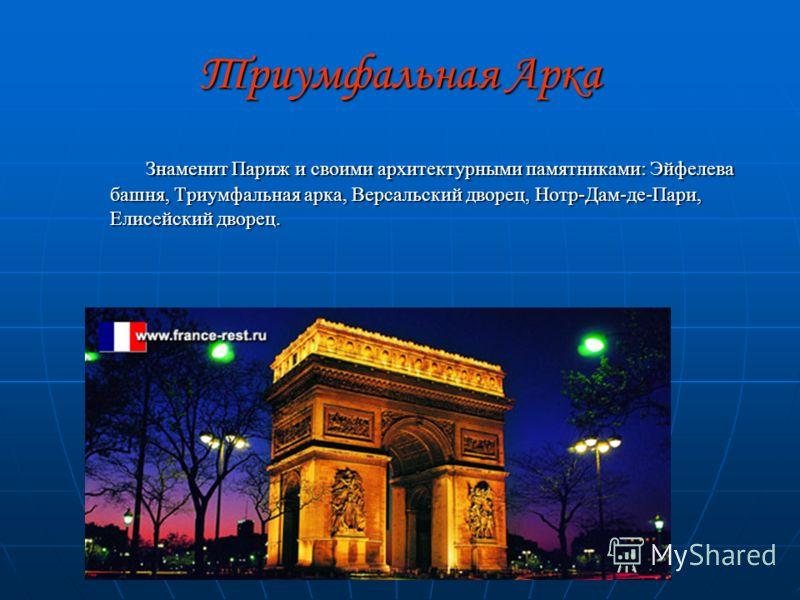 Триумфальная Арка Знаменит Париж и своими архитектурными памятниками: Эйфелева башня, Триумфальная арка, Версальский дворец, Нотр-Дам-де-Пари, Елисейский дворец. Знаменит Париж и своими архитектурными памятниками: Эйфелева башня, Триумфальная арка, В