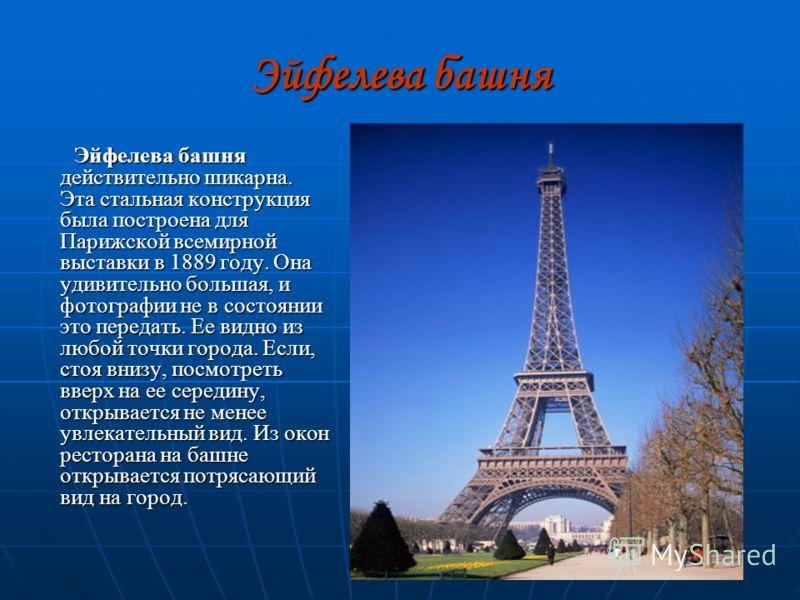 Эйфелева башня Эйфелева башня действительно шикарна. Эта стальная конструкция была построена для Парижской всемирной выставки в 1889 году. Она удивительно большая, и фотографии не в состоянии это передать. Ее видно из любой точки города. Если, стоя в