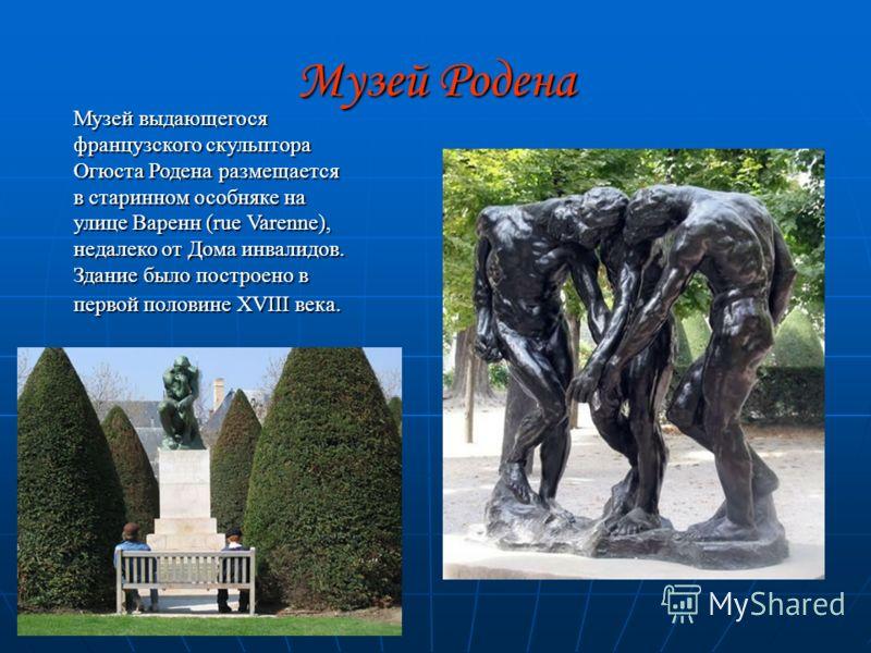 Музей Родена Музей выдающегося французского скульптора Огюста Родена размещается в старинном особняке на улице Варенн (rue Varenne), недалеко от Дома инвалидов. Здание было построено в первой половине XVIII века.