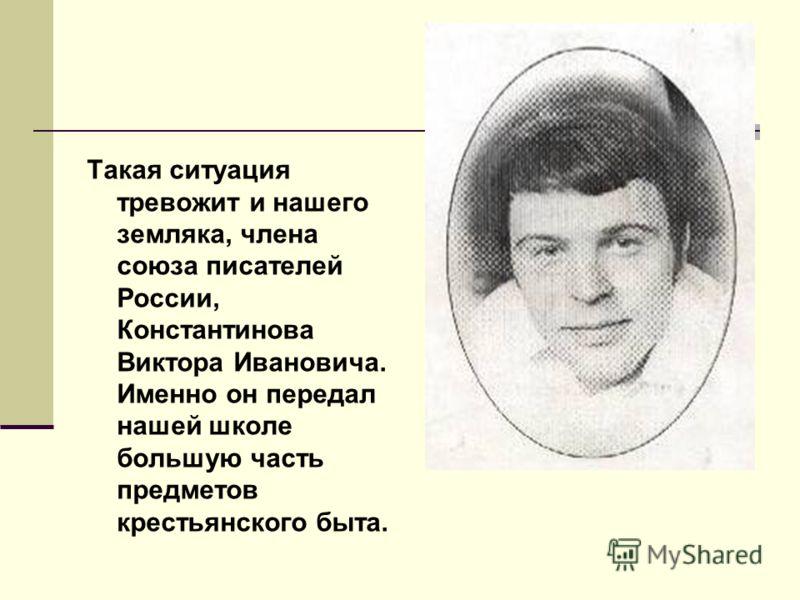 Такая ситуация тревожит и нашего земляка, члена союза писателей России, Константинова Виктора Ивановича. Именно он передал нашей школе большую часть предметов крестьянского быта.