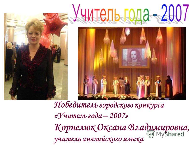 Победитель городского конкурса «Учитель года – 2007» Корнелюк Оксана Владимировна, учитель английского языка