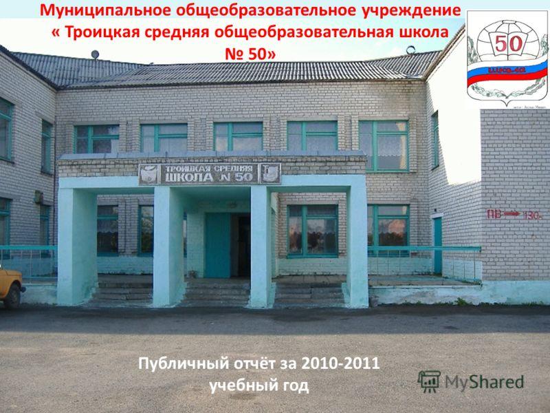 Муниципальное общеобразовательное учреждение « Троицкая средняя общеобразовательная школа 50» Публичный отчёт за 2010-2011 учебный год