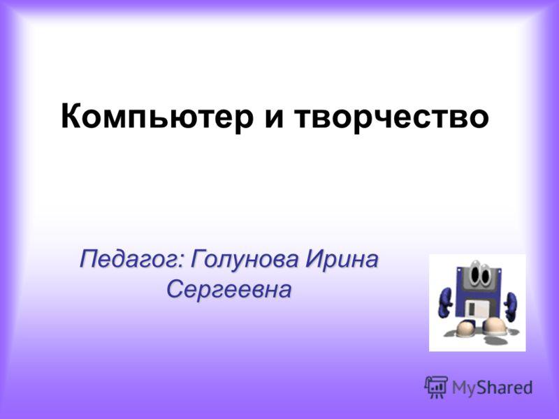 Компьютер и творчество Педагог: Голунова Ирина Сергеевна