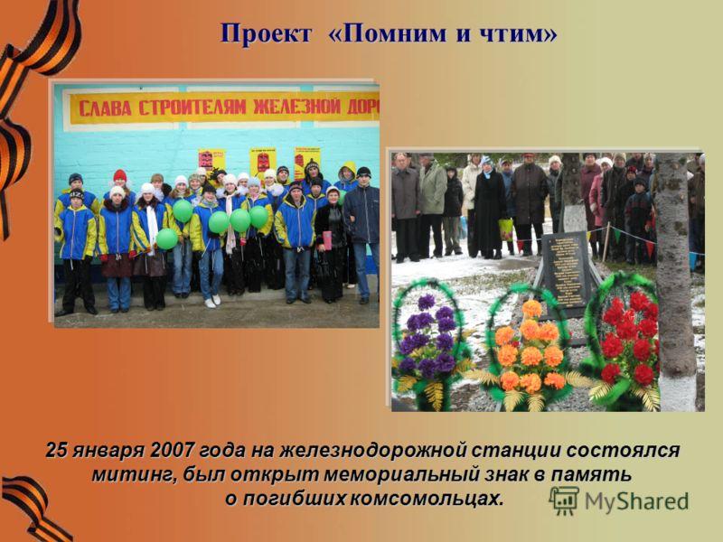 Проект «Помним и чтим» Проект «Помним и чтим» 25 января 2007 года на железнодорожной станции состоялся митинг, был открыт мемориальный знак в память о погибших комсомольцах. о погибших комсомольцах.