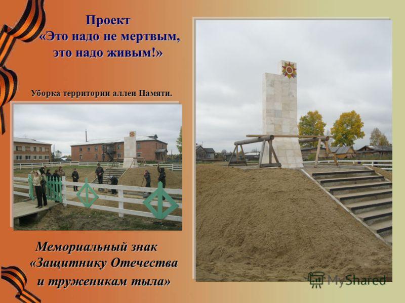 Проект «Это надо не мертвым, это надо живым!» Мемориальный знак «Защитнику Отечества и труженикам тыла» Уборка территории аллеи Памяти.