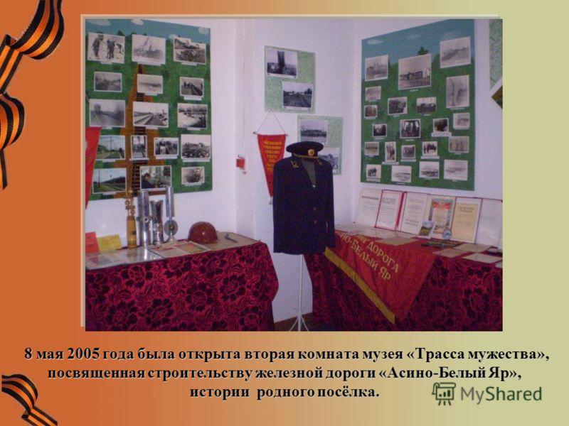 8 мая 2005 года была открыта вторая комната музея «Трасса мужества», посвященная строительству железной дороги «Асино-Белый Яр», истории родного посёлка. 8 мая 2005 года была открыта вторая комната музея «Трасса мужества», посвященная строительству ж