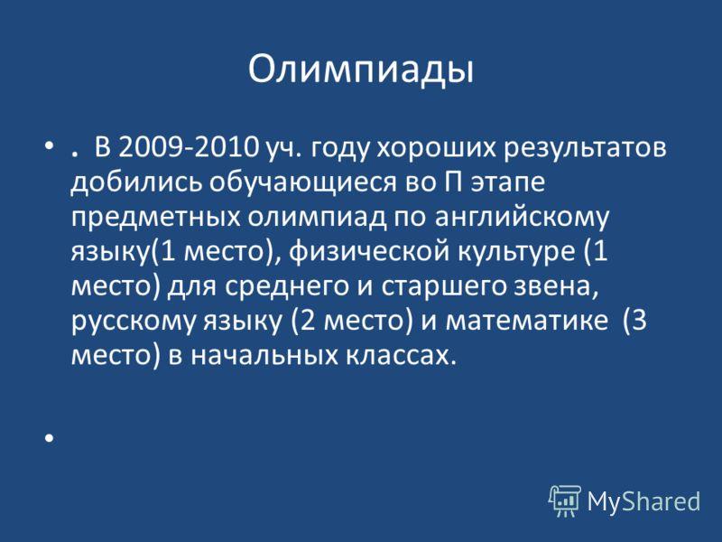 Олимпиады. В 2009-2010 уч. году хороших результатов добились обучающиеся во П этапе предметных олимпиад по английскому языку(1 место), физической культуре (1 место) для среднего и старшего звена, русскому языку (2 место) и математике (3 место) в нача