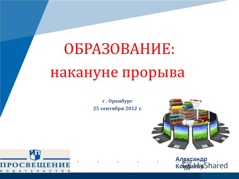 www.company.com ОБРАЗОВАНИЕ: накануне прорыва г. Оренбург 25 сентября 2012 г. Александр Кондаков с