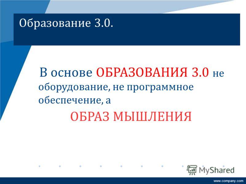 Образование 3.0. В основе ОБРАЗОВАНИЯ 3.0 не оборудование, не программное обеспечение, а ОБРАЗ МЫШЛЕНИЯ