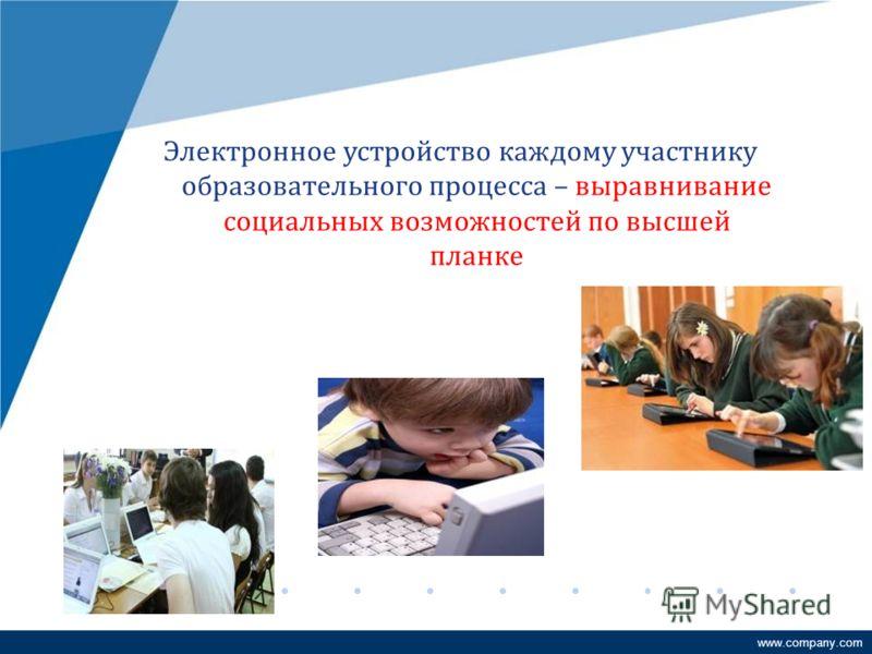 www.company.com Электронное устройство каждому участнику образовательного процесса – выравнивание социальных возможностей по высшей планке